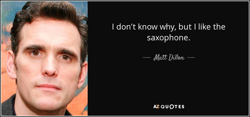 I don't know why, but I like the saxophone. - Matt Dillon