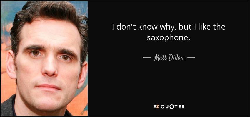 I don't know why, but I like the saxophone. - Matt Dillon