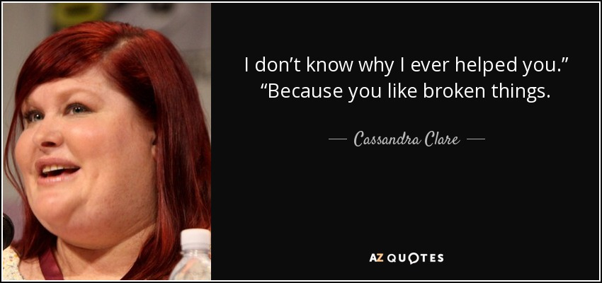 "I don't know why I ever helped you."" ""Because you like broken things. - Cassandra Clare"