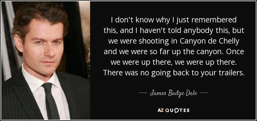 I don't know why I just remembered this, and I haven't told anybody this, but we were shooting in Canyon de Chelly and we were so far up the canyon. Once we were up there, we were up there. There was no going back to your trailers. - James Badge Dale