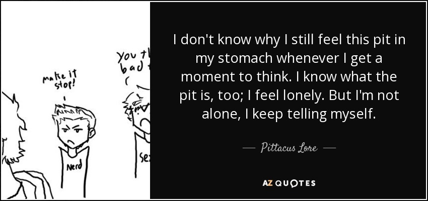 I don't know why I still feel this pit in my stomach whenever I get a moment to think. I know what the pit is, too; I feel lonely. But I'm not alone, I keep telling myself. - Pittacus Lore