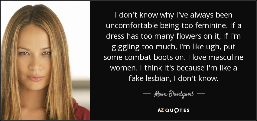 I don't know why I've always been uncomfortable being too feminine. If a dress has too many flowers on it, if I'm giggling too much, I'm like ugh, put some combat boots on. I love masculine women. I think it's because I'm like a fake lesbian, I don't know. - Moon Bloodgood