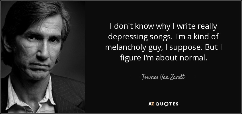 I don't know why I write really depressing songs. I'm a kind of melancholy guy, I suppose. But I figure I'm about normal. - Townes Van Zandt