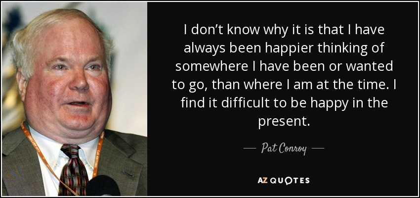 I don't know why it is that I have always been happier thinking of somewhere I have been or wanted to go, than where I am at the time. I find it difficult to be happy in the present. - Pat Conroy