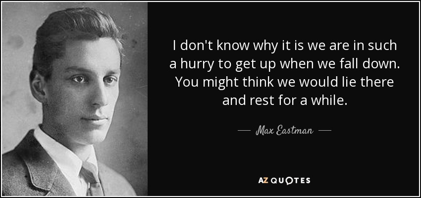 I don't know why it is we are in such a hurry to get up when we fall down. You might think we would lie there and rest for a while. - Max Eastman