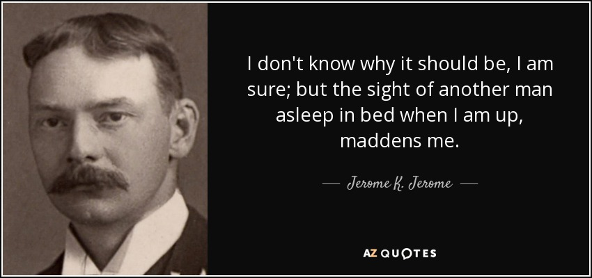 I don't know why it should be, I am sure; but the sight of another man asleep in bed when I am up, maddens me. - Jerome K. Jerome