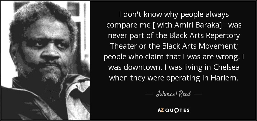 I don't know why people always compare me [ with Amiri Baraka] I was never part of the Black Arts Repertory Theater or the Black Arts Movement; people who claim that I was are wrong. I was downtown. I was living in Chelsea when they were operating in Harlem. - Ishmael Reed