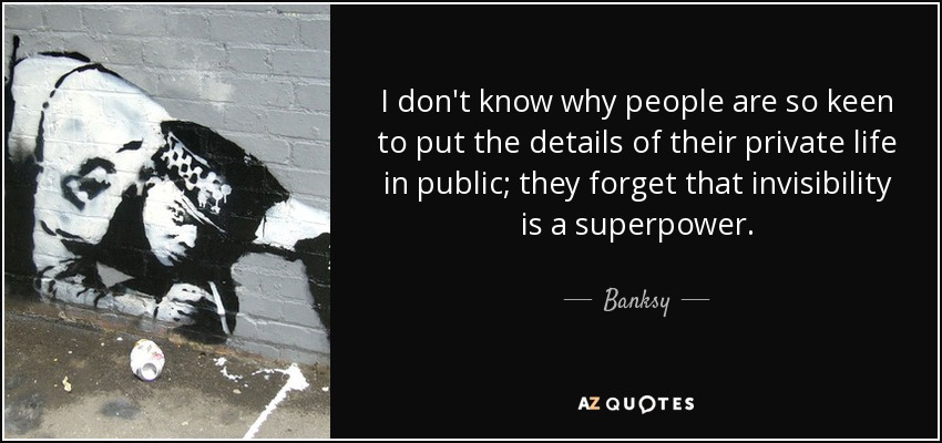 I don't know why people are so keen to put the details of their private life in public; they forget that invisibility is a superpower. - Banksy