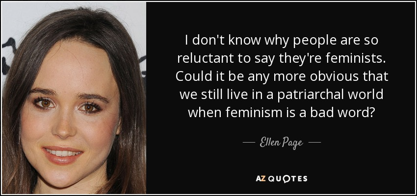 I don't know why people are so reluctant to say they're feminists. Could it be any more obvious that we still live in a patriarchal world when feminism is a bad word? - Ellen Page