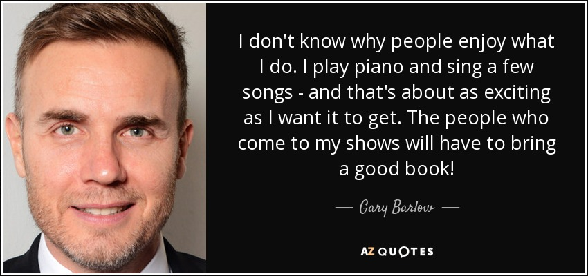 I don't know why people enjoy what I do. I play piano and sing a few songs - and that's about as exciting as I want it to get. The people who come to my shows will have to bring a good book! - Gary Barlow