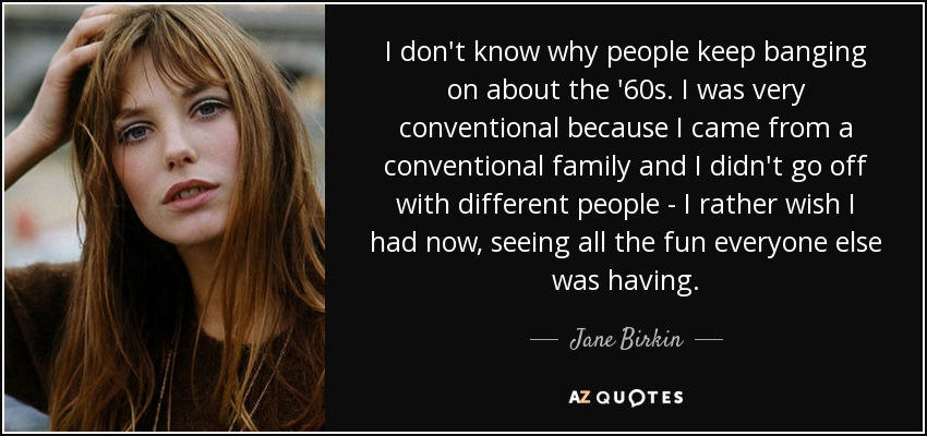 I don't know why people keep banging on about the '60s. I was very conventional because I came from a conventional family and I didn't go off with different people - I rather wish I had now, seeing all the fun everyone else was having. - Jane Birkin