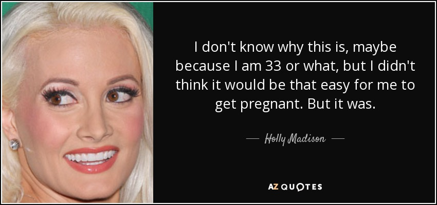 I don't know why this is, maybe because I am 33 or what, but I didn't think it would be that easy for me to get pregnant. But it was. - Holly Madison
