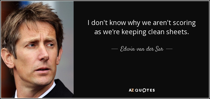 I don't know why we aren't scoring as we're keeping clean sheets. - Edwin van der Sar