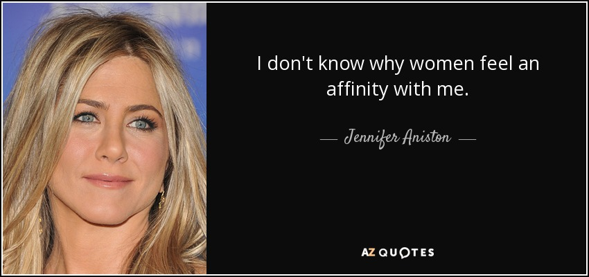I don't know why women feel an affinity with me. - Jennifer Aniston