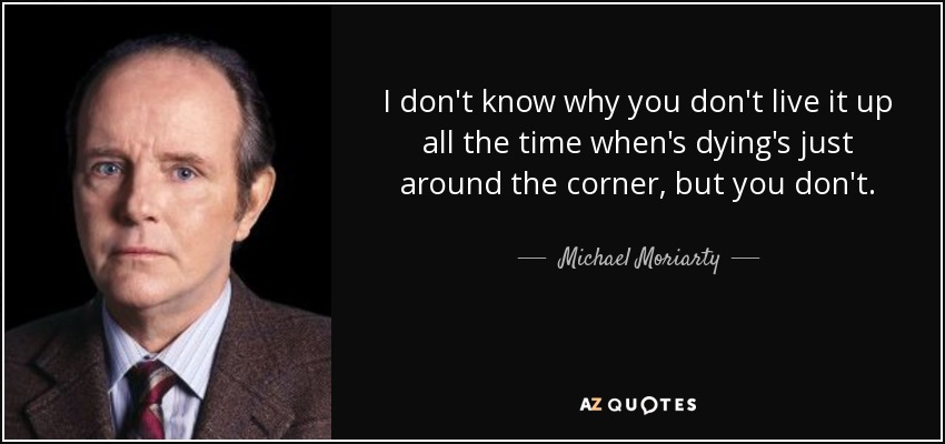 I don't know why you don't live it up all the time when's dying's just around the corner, but you don't. - Michael Moriarty