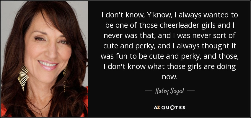 I don't know, Y'know, I always wanted to be one of those cheerleader girls and I never was that, and I was never sort of cute and perky, and I always thought it was fun to be cute and perky, and those, I don't know what those girls are doing now. - Katey Sagal