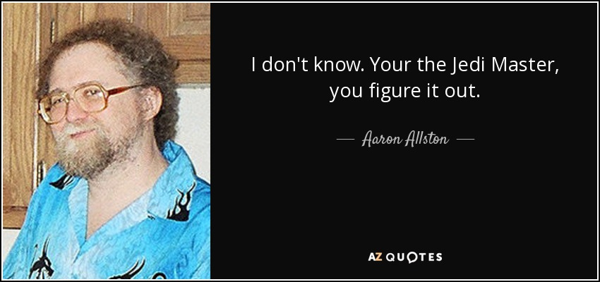 I don't know. Your the Jedi Master, you figure it out. - Aaron Allston