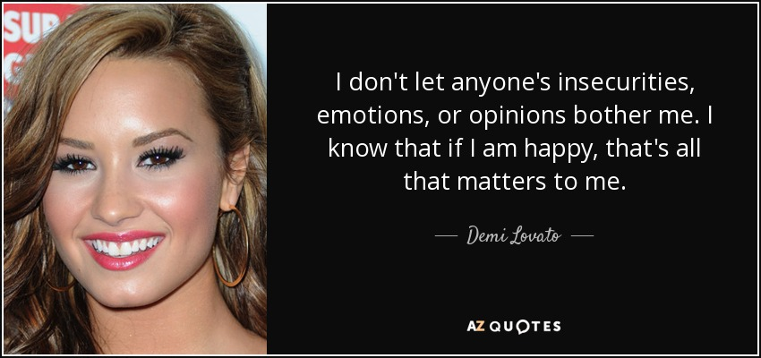 I don't let anyone's insecurities, emotions, or opinions bother me. I know that if I am happy, that's all that matters to me. - Demi Lovato