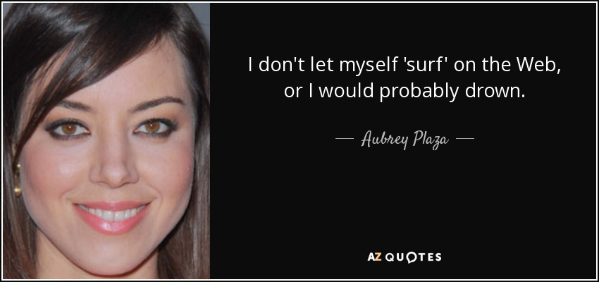 I don't let myself 'surf' on the Web, or I would probably drown. - Aubrey Plaza