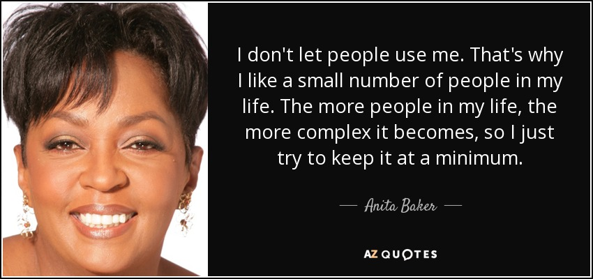 I don't let people use me. That's why I like a small number of people in my life. The more people in my life, the more complex it becomes, so I just try to keep it at a minimum. - Anita Baker