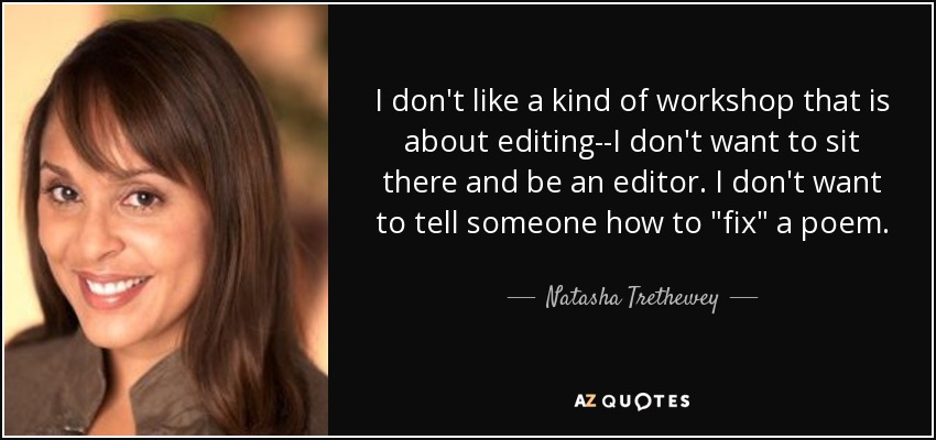 I don't like a kind of workshop that is about editing--I don't want to sit there and be an editor. I don't want to tell someone how to