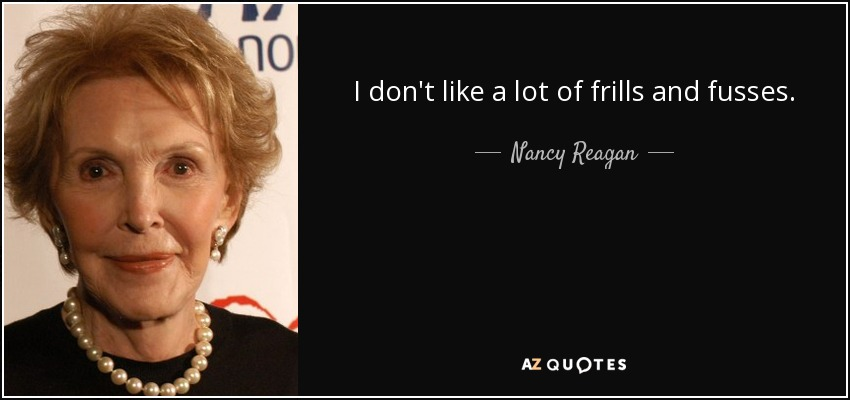 I don't like a lot of frills and fusses. - Nancy Reagan