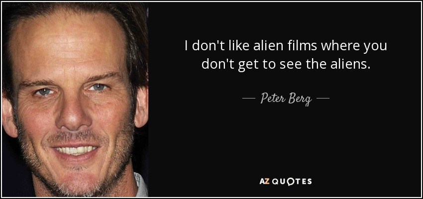 I don't like alien films where you don't get to see the aliens. - Peter Berg