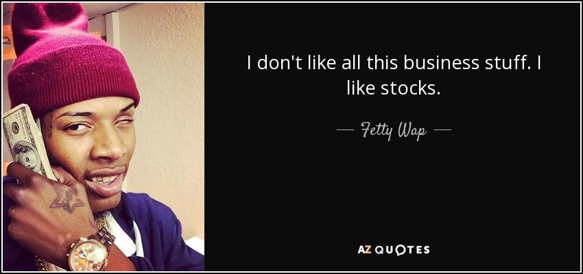 I don't like all this business stuff. I like stocks. - Fetty Wap