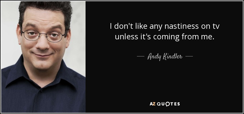 I don't like any nastiness on tv unless it's coming from me. - Andy Kindler