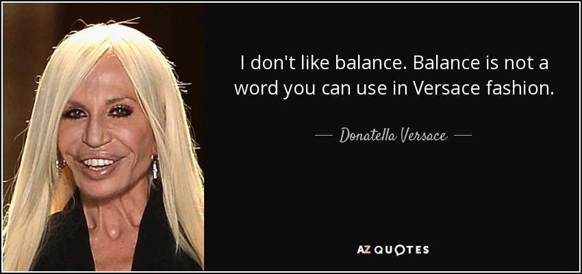 I don't like balance. Balance is not a word you can use in Versace fashion. - Donatella Versace