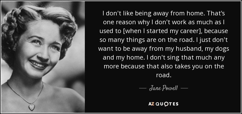 Jane Powell Quote I Dont Like Being Away From Home Thats One