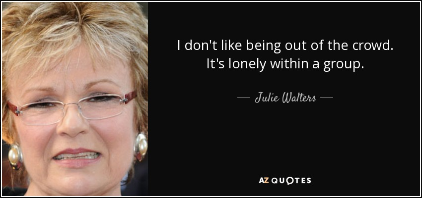 I don't like being out of the crowd. It's lonely within a group. - Julie Walters
