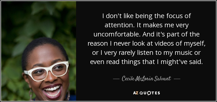 I don't like being the focus of attention. It makes me very uncomfortable. And it's part of the reason I never look at videos of myself, or I very rarely listen to my music or even read things that I might've said. - Cecile McLorin Salvant