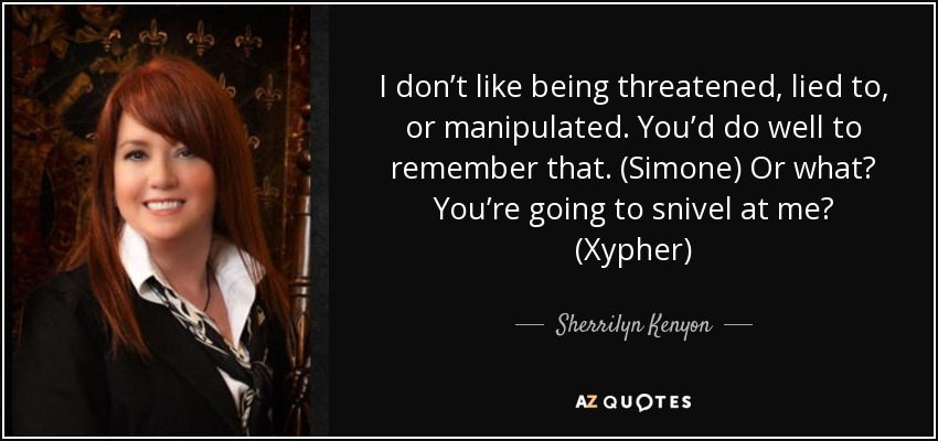 I don't like being threatened, lied to, or manipulated. You'd do well to remember that. (Simone) Or what? You're going to snivel at me? (Xypher) - Sherrilyn Kenyon