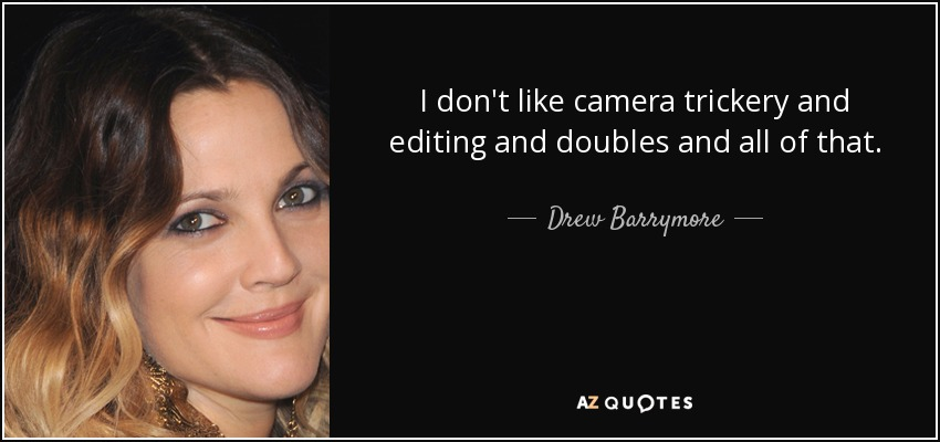 I don't like camera trickery and editing and doubles and all of that. - Drew Barrymore