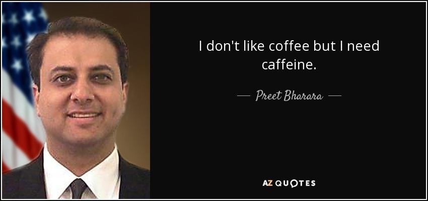 I don't like coffee but I need caffeine. - Preet Bharara