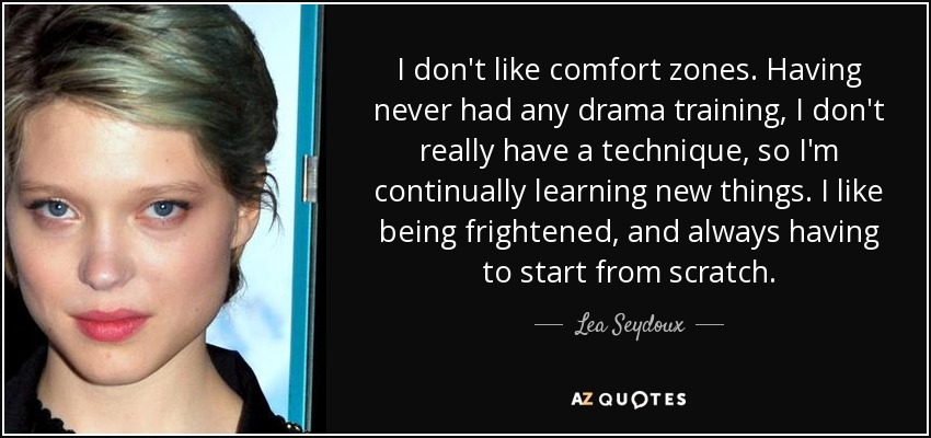 I don't like comfort zones. Having never had any drama training, I don't really have a technique, so I'm continually learning new things. I like being frightened, and always having to start from scratch. - Lea Seydoux