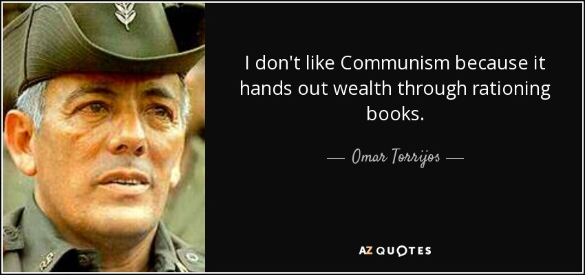 I don't like Communism because it hands out wealth through rationing books. - Omar Torrijos