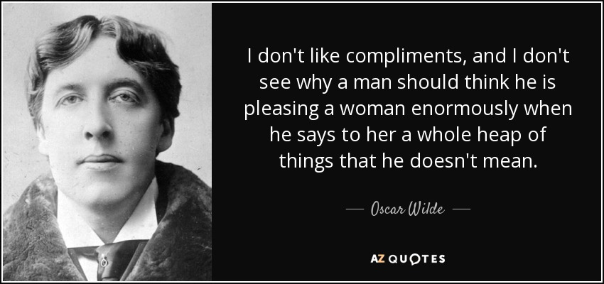 I don't like compliments, and I don't see why a man should think he is pleasing a woman enormously when he says to her a whole heap of things that he doesn't mean. - Oscar Wilde
