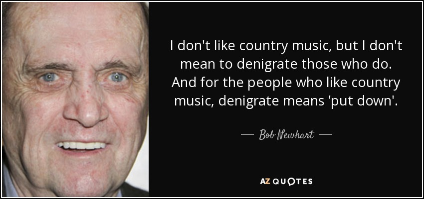 I don't like country music, but I don't mean to denigrate those who do. And for the people who like country music, denigrate means 'put down'. - Bob Newhart