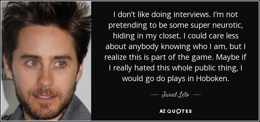 I don't like doing interviews. I'm not pretending to be some super neurotic, hiding in my closet. I could care less about anybody knowing who I am, but I realize this is part of the game. Maybe if I really hated this whole public thing, I would go do plays in Hoboken. - Jared Leto