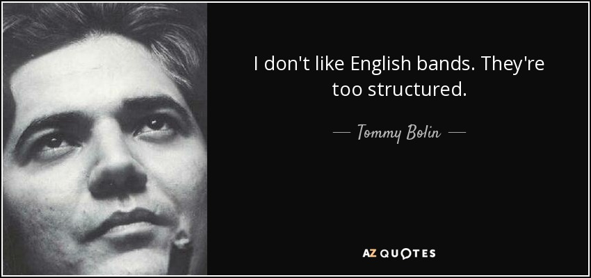 I don't like English bands. They're too structured. - Tommy Bolin