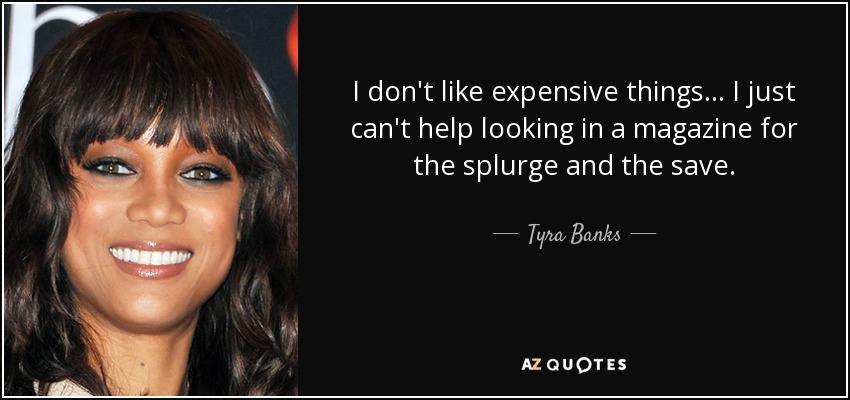 I don't like expensive things... I just can't help looking in a magazine for the splurge and the save. - Tyra Banks