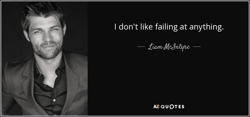 I don't like failing at anything. - Liam McIntyre
