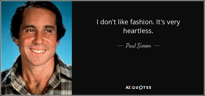 I don't like fashion. It's very heartless. - Paul Simon