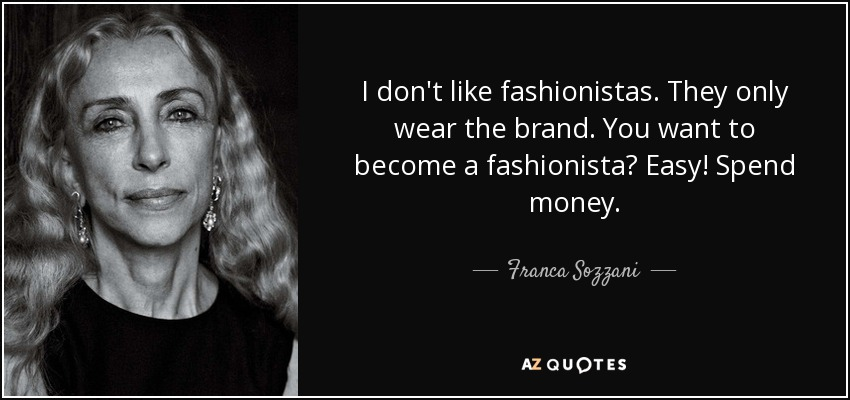 I don't like fashionistas. They only wear the brand. You want to become a fashionista? Easy! Spend money. - Franca Sozzani