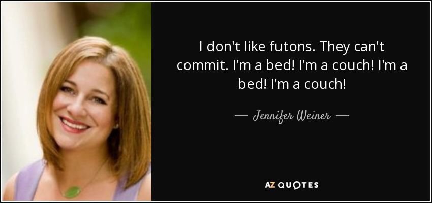I don't like futons. They can't commit. I'm a bed! I'm a couch! I'm a bed! I'm a couch! - Jennifer Weiner