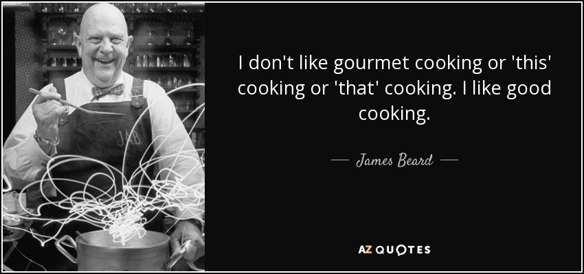 I don't like gourmet cooking or 'this' cooking or 'that' cooking. I like good cooking. - James Beard