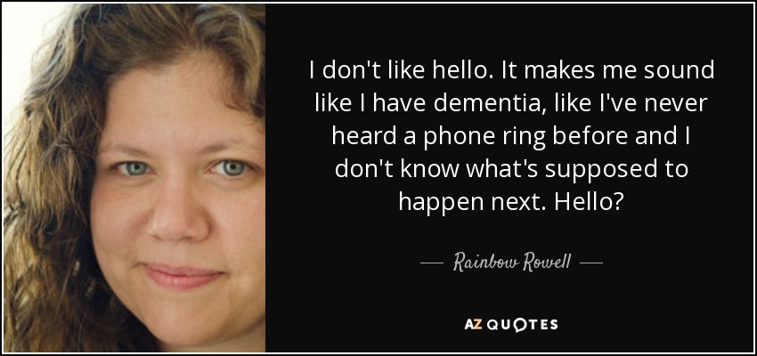 I don't like hello. It makes me sound like I have dementia, like I've never heard a phone ring before and I don't know what's supposed to happen next. Hello? - Rainbow Rowell