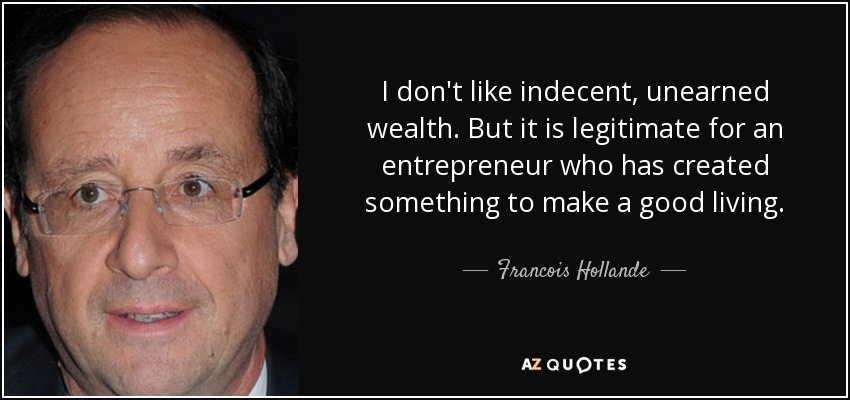 I don't like indecent, unearned wealth. But it is legitimate for an entrepreneur who has created something to make a good living. - Francois Hollande